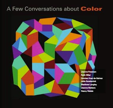 The catalog for A Few Conversations About Color, organized by me and designed by Ruth Hiller. My essay provides context for the artists, each of whom is represented with a statement and four pages of images, viewable online by clicking image